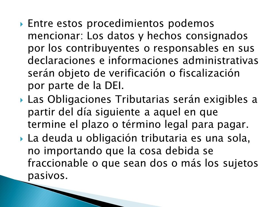 Entre estos procedimientos podemos mencionar: Los datos y hechos consignados por los contribuyentes o responsables en sus declaraciones e informaciones administrativas serán objeto de verificación o fiscalización por parte de la DEI.