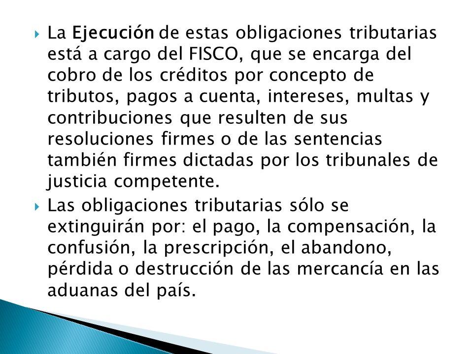 La Ejecución de estas obligaciones tributarias está a cargo del FISCO, que se encarga del cobro de los créditos por concepto de tributos, pagos a cuenta, intereses, multas y contribuciones que resulten de sus resoluciones firmes o de las sentencias también firmes dictadas por los tribunales de justicia competente.