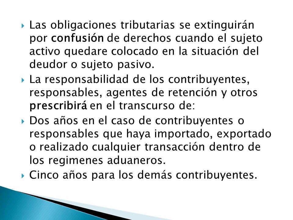 Las obligaciones tributarias se extinguirán por confusión de derechos cuando el sujeto activo quedare colocado en la situación del deudor o sujeto pasivo.