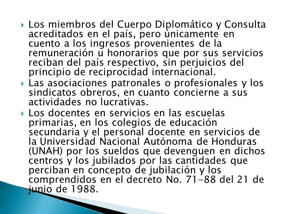 Los miembros del Cuerpo Diplomático y Consulta acreditados en el país, pero únicamente en cuento a los ingresos provenientes de la remuneración u honorarios que por sus servicios reciban del país respectivo, sin perjuicios del principio de reciprocidad internacional.