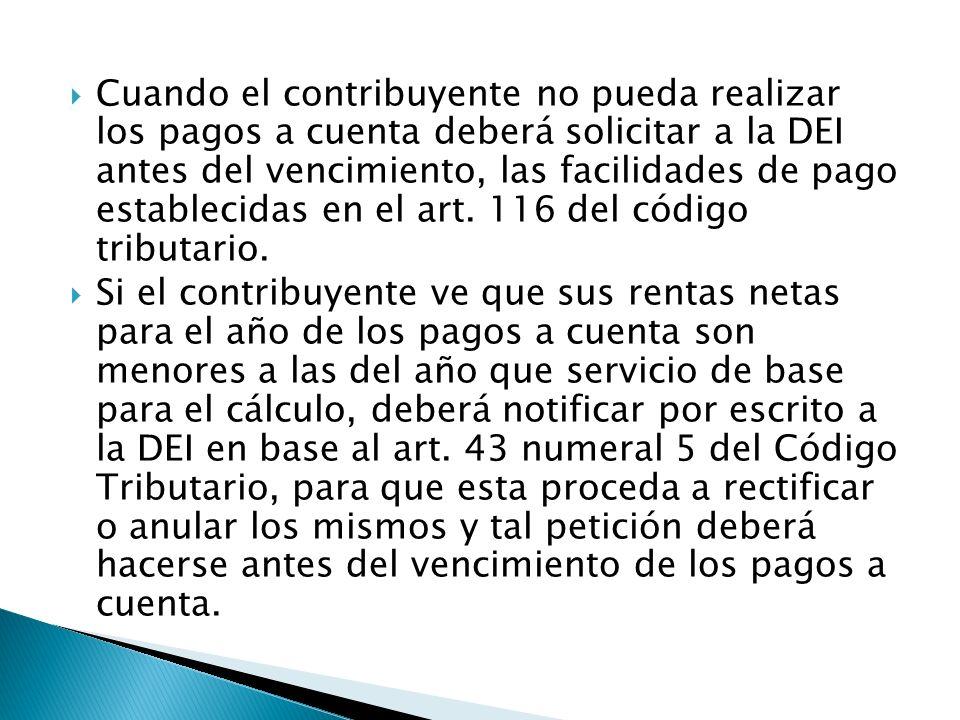 Cuando el contribuyente no pueda realizar los pagos a cuenta deberá solicitar a la DEI antes del vencimiento, las facilidades de pago establecidas en el art. 116 del código tributario.