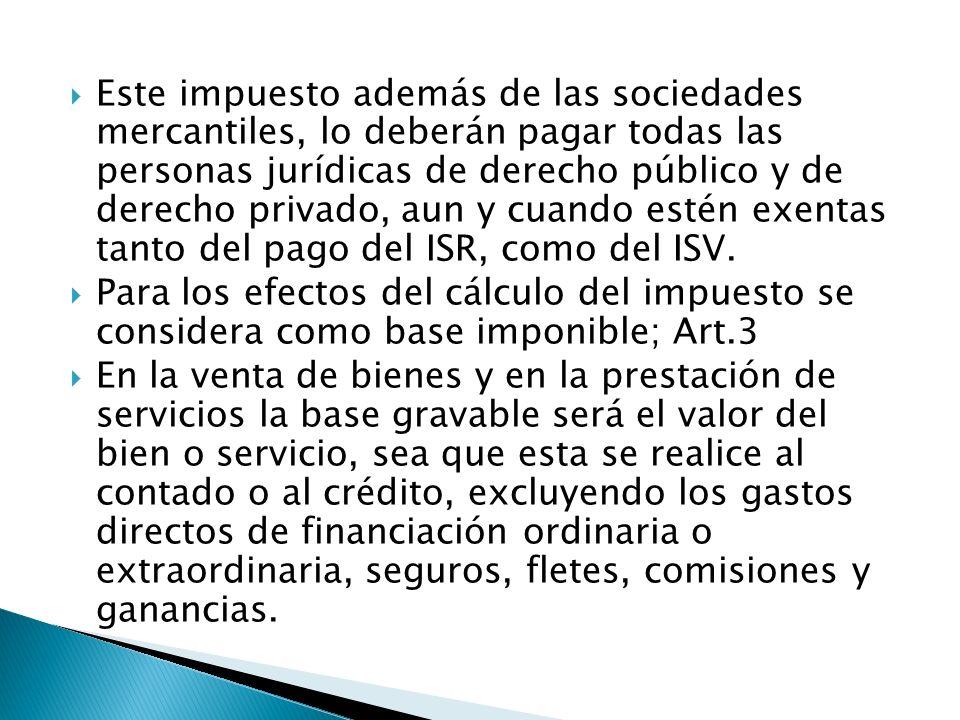Este impuesto además de las sociedades mercantiles, lo deberán pagar todas las personas jurídicas de derecho público y de derecho privado, aun y cuando estén exentas tanto del pago del ISR, como del ISV.