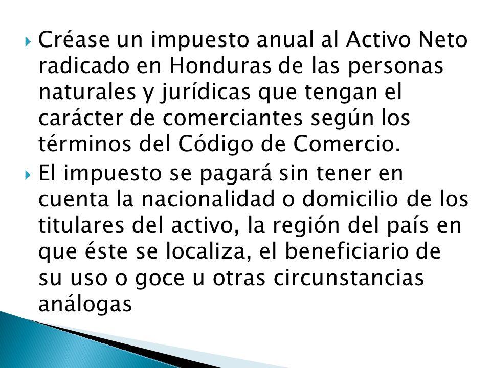 Créase un impuesto anual al Activo Neto radicado en Honduras de las personas naturales y jurídicas que tengan el carácter de comerciantes según los términos del Código de Comercio.