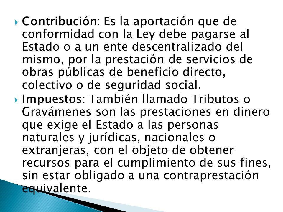 Contribución: Es la aportación que de conformidad con la Ley debe pagarse al Estado o a un ente descentralizado del mismo, por la prestación de servicios de obras públicas de beneficio directo, colectivo o de seguridad social.