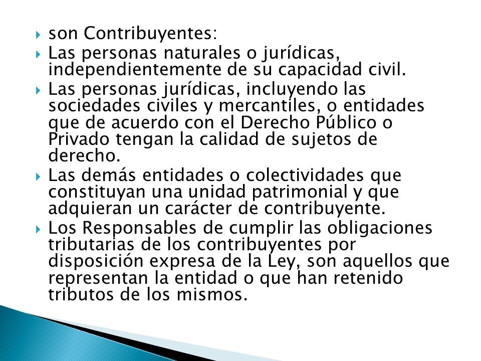 son Contribuyentes: Las personas naturales o jurídicas, independientemente de su capacidad civil.