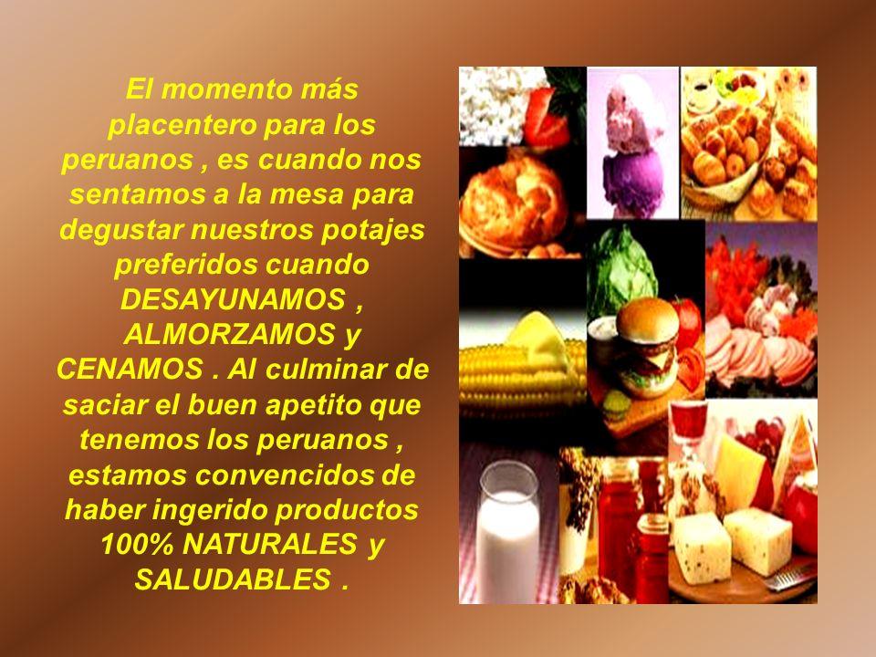 El momento más placentero para los peruanos , es cuando nos sentamos a la mesa para degustar nuestros potajes preferidos cuando DESAYUNAMOS , ALMORZAMOS y CENAMOS .