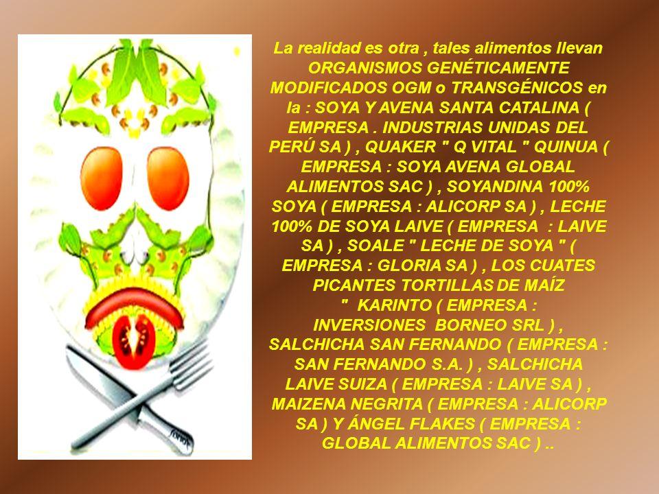 La realidad es otra , tales alimentos llevan ORGANISMOS GENÉTICAMENTE MODIFICADOS OGM o TRANSGÉNICOS en la : SOYA Y AVENA SANTA CATALINA ( EMPRESA .
