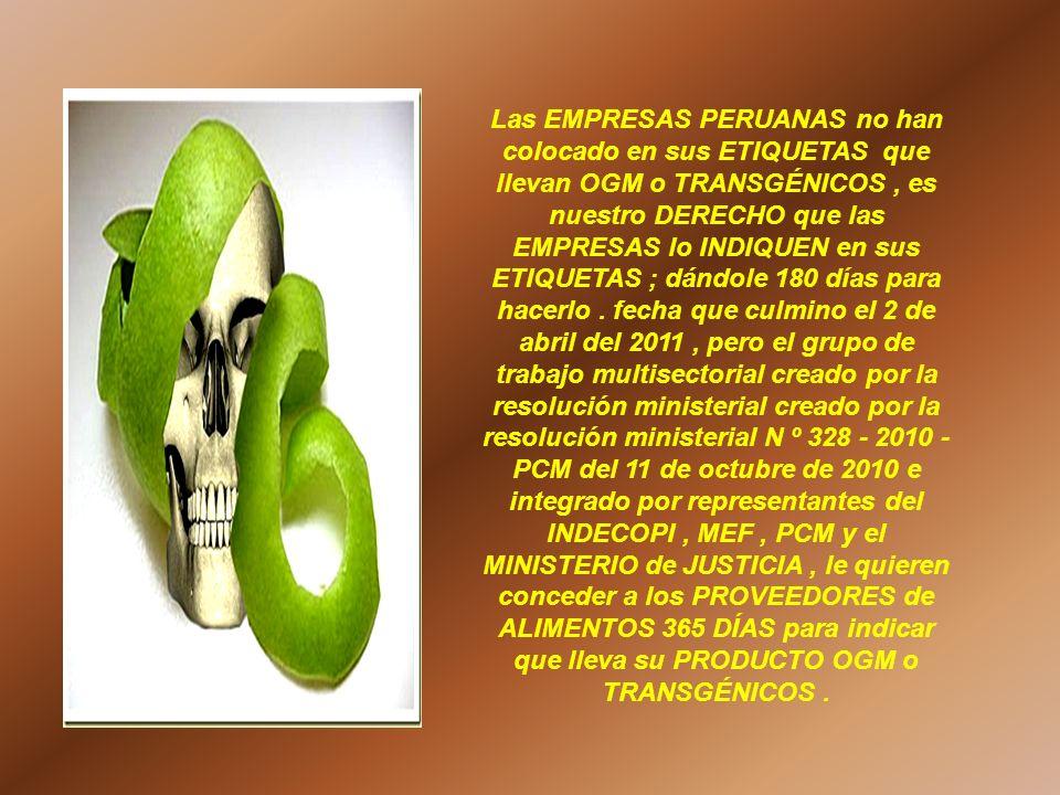 Las EMPRESAS PERUANAS no han colocado en sus ETIQUETAS que llevan OGM o TRANSGÉNICOS , es nuestro DERECHO que las EMPRESAS lo INDIQUEN en sus ETIQUETAS ; dándole 180 días para hacerlo .