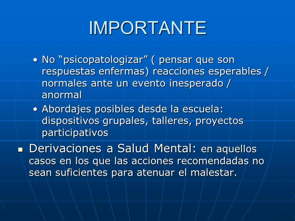 IMPORTANTE No psicopatologizar ( pensar que son respuestas enfermas) reacciones esperables / normales ante un evento inesperado / anormal.