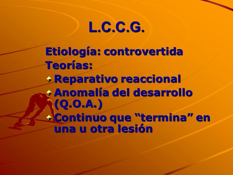 L.C.C.G. Etiología: controvertida Teorías: Reparativo reaccional