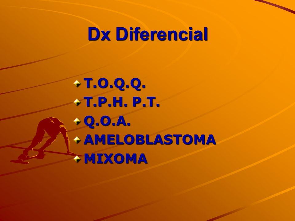 Dx Diferencial T.O.Q.Q. T.P.H. P.T. Q.O.A. AMELOBLASTOMA MIXOMA