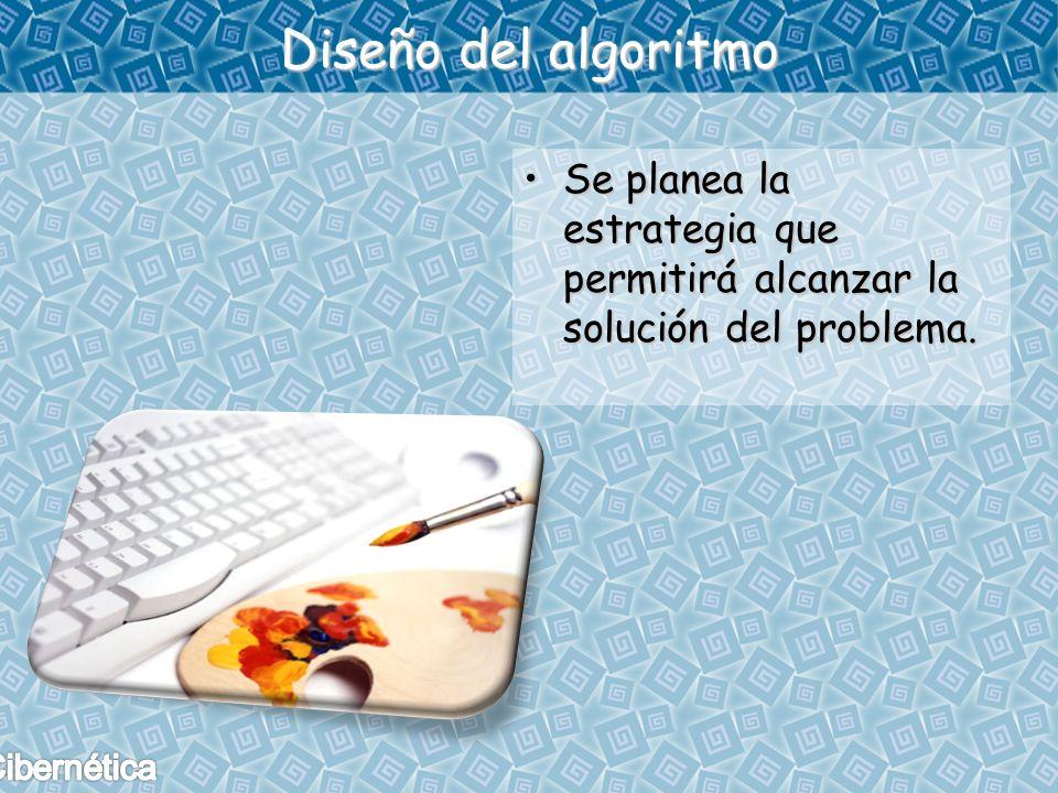 Diseño del algoritmo Se planea la estrategia que permitirá alcanzar la solución del problema.