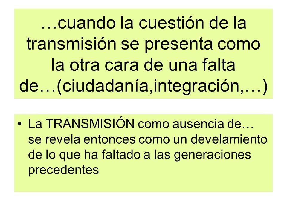 …cuando la cuestión de la transmisión se presenta como la otra cara de una falta de…(ciudadanía,integración,…)