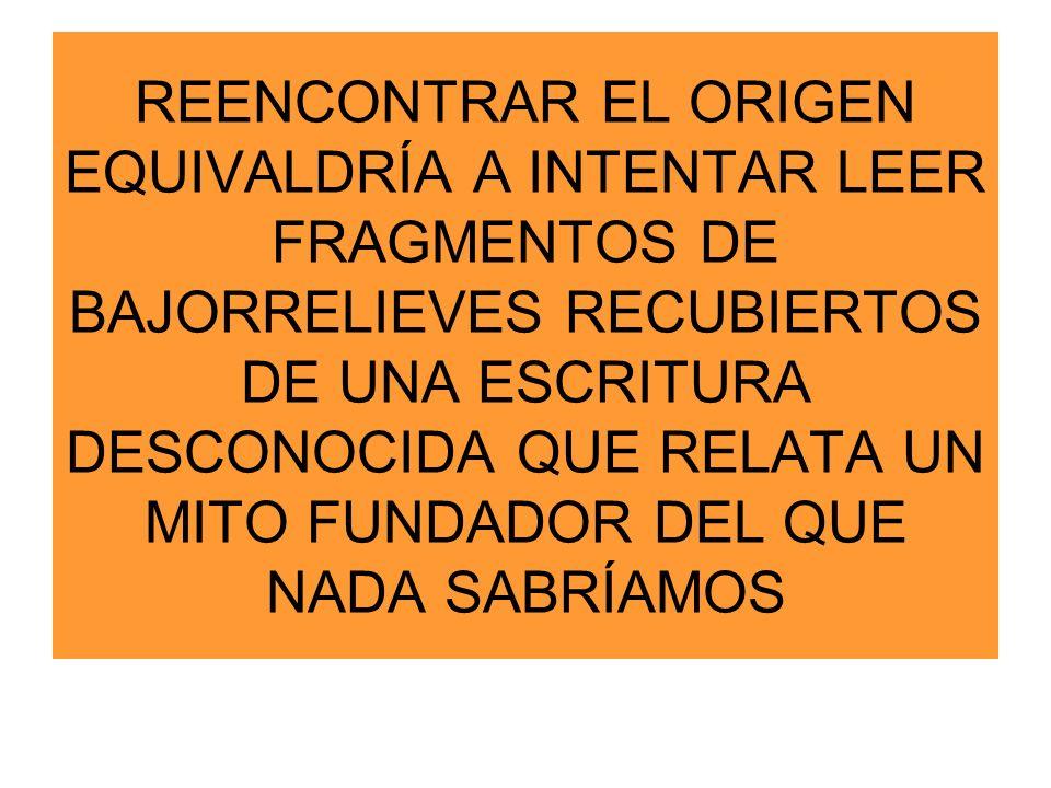 REENCONTRAR EL ORIGEN EQUIVALDRÍA A INTENTAR LEER FRAGMENTOS DE BAJORRELIEVES RECUBIERTOS DE UNA ESCRITURA DESCONOCIDA QUE RELATA UN MITO FUNDADOR DEL QUE NADA SABRÍAMOS