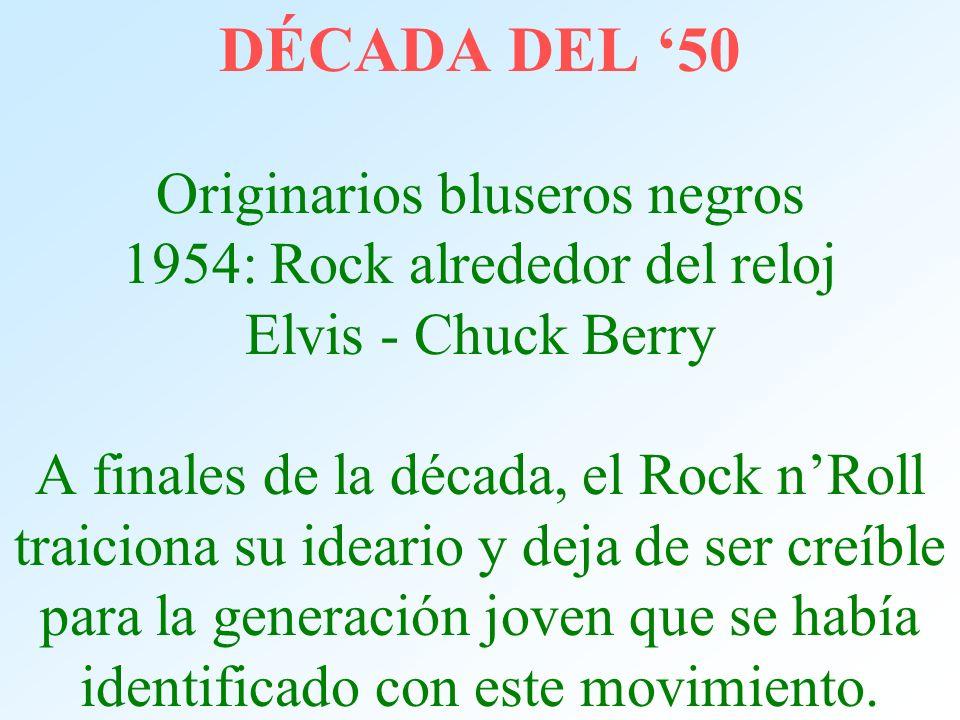 DÉCADA DEL '50 Originarios bluseros negros 1954: Rock alrededor del reloj Elvis - Chuck Berry A finales de la década, el Rock n'Roll traiciona su ideario y deja de ser creíble para la generación joven que se había identificado con este movimiento.