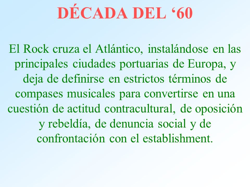 DÉCADA DEL '60 El Rock cruza el Atlántico, instalándose en las principales ciudades portuarias de Europa, y deja de definirse en estrictos términos de compases musicales para convertirse en una cuestión de actitud contracultural, de oposición y rebeldía, de denuncia social y de confrontación con el establishment.