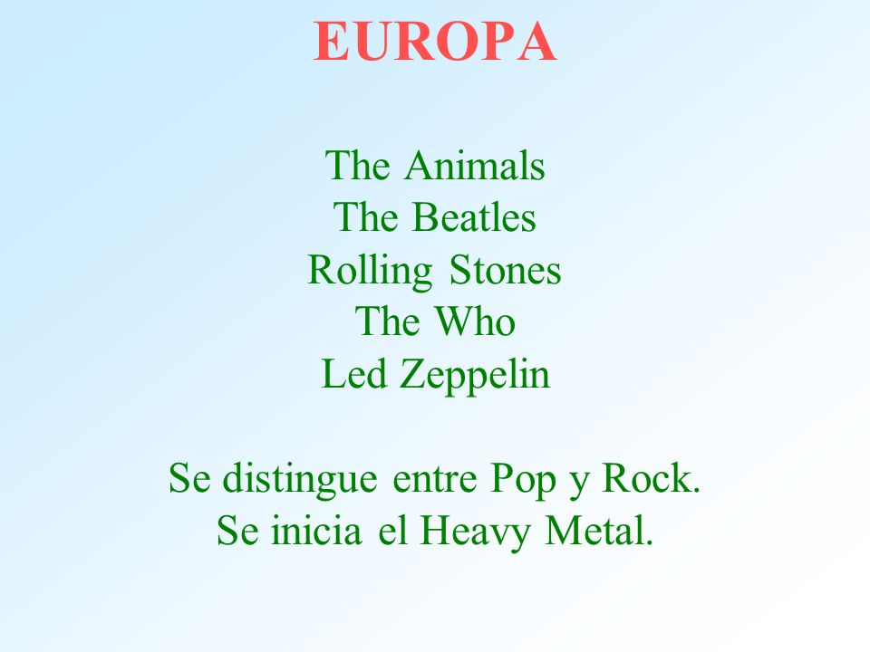 EUROPA The Animals The Beatles Rolling Stones The Who Led Zeppelin Se distingue entre Pop y Rock.
