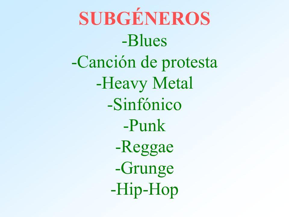 SUBGÉNEROS -Blues -Canción de protesta -Heavy Metal -Sinfónico -Punk -Reggae -Grunge -Hip-Hop