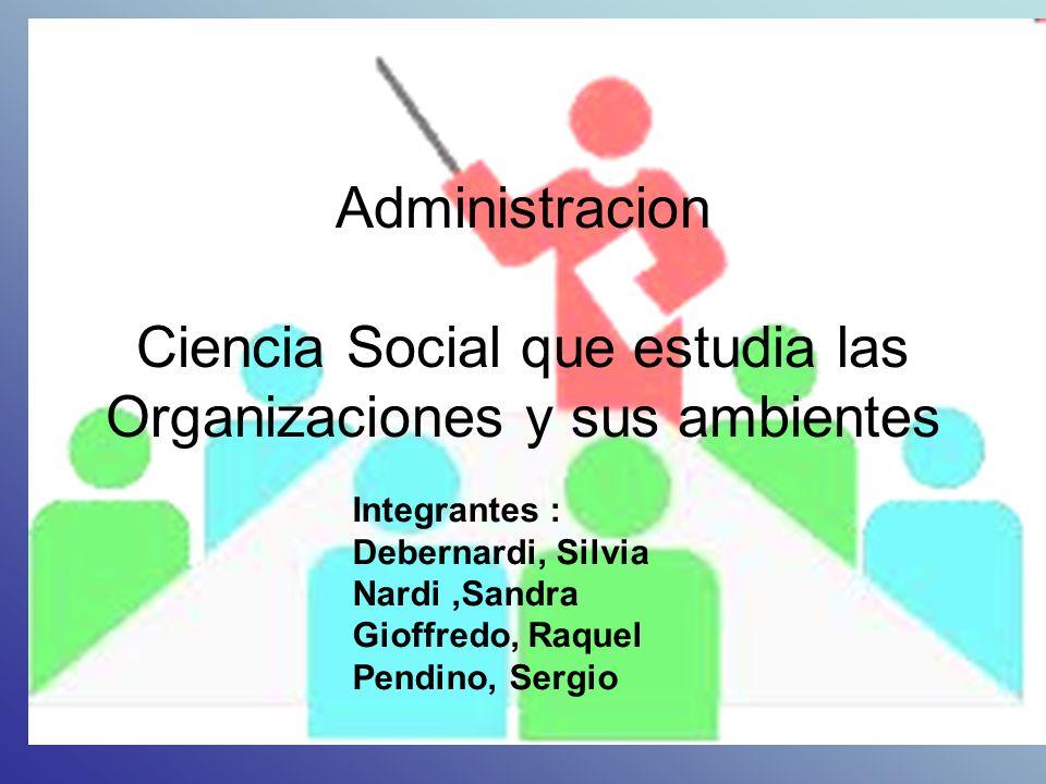 Administracion Ciencia Social que estudia las Organizaciones y sus ambientes