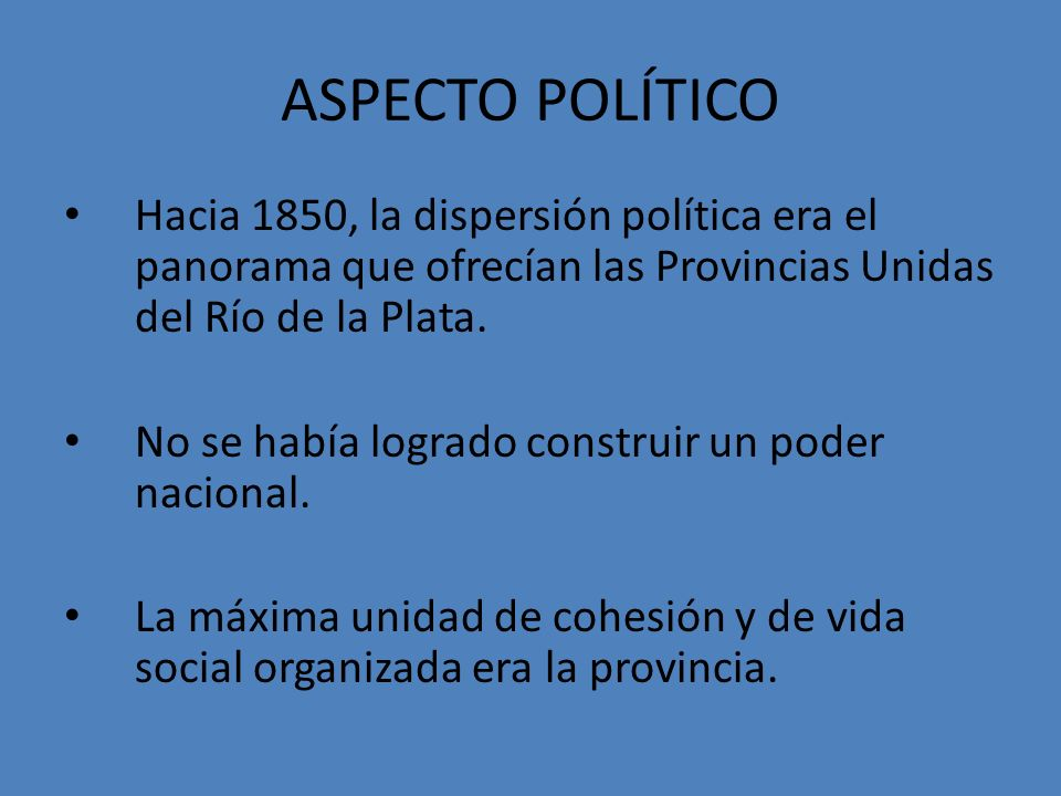 ASPECTO POLÍTICO Hacia 1850, la dispersión política era el panorama que ofrecían las Provincias Unidas del Río de la Plata.