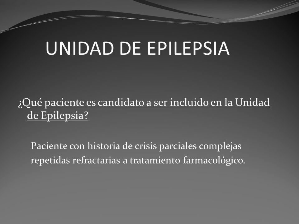 UNIDAD DE EPILEPSIA ¿Qué paciente es candidato a ser incluido en la Unidad de Epilepsia Paciente con historia de crisis parciales complejas.