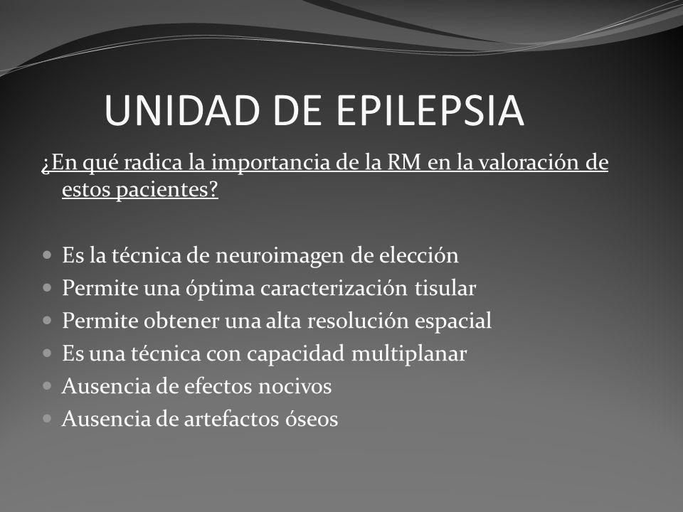 UNIDAD DE EPILEPSIA ¿En qué radica la importancia de la RM en la valoración de estos pacientes Es la técnica de neuroimagen de elección.