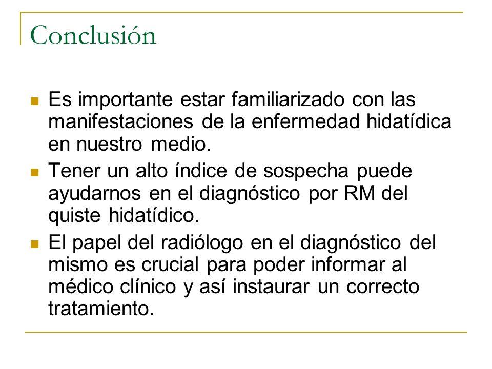 Conclusión Es importante estar familiarizado con las manifestaciones de la enfermedad hidatídica en nuestro medio.