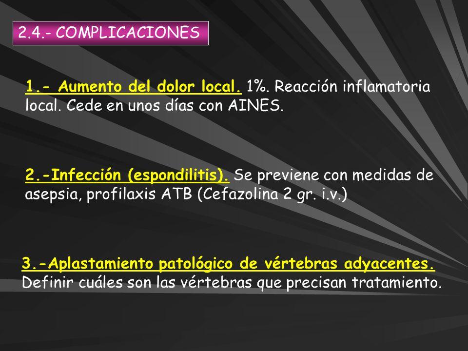2.4.- COMPLICACIONES 1.- Aumento del dolor local. 1%. Reacción inflamatoria local. Cede en unos días con AINES.