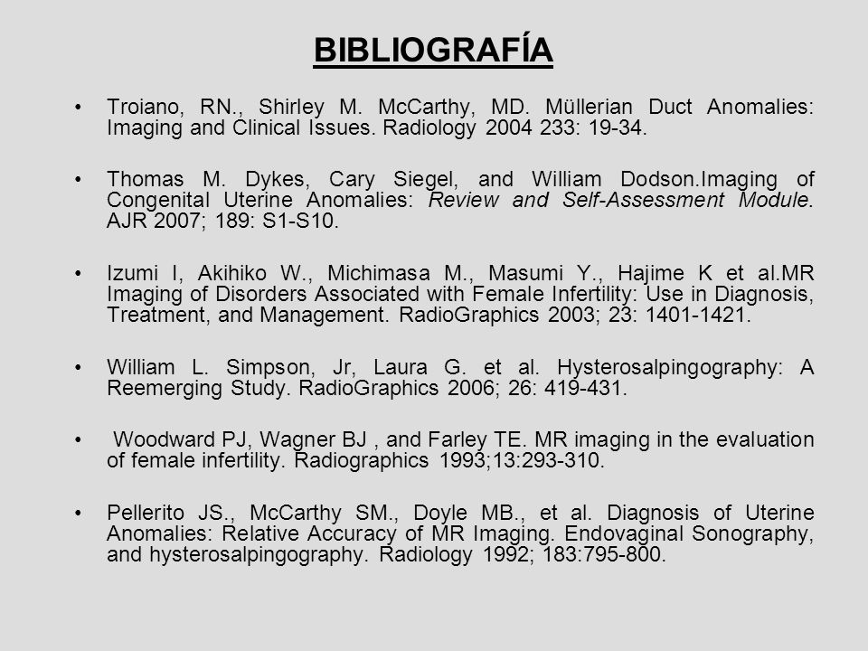 BIBLIOGRAFÍATroiano, RN., Shirley M. McCarthy, MD. Müllerian Duct Anomalies: Imaging and Clinical Issues. Radiology 2004 233: 19-34.