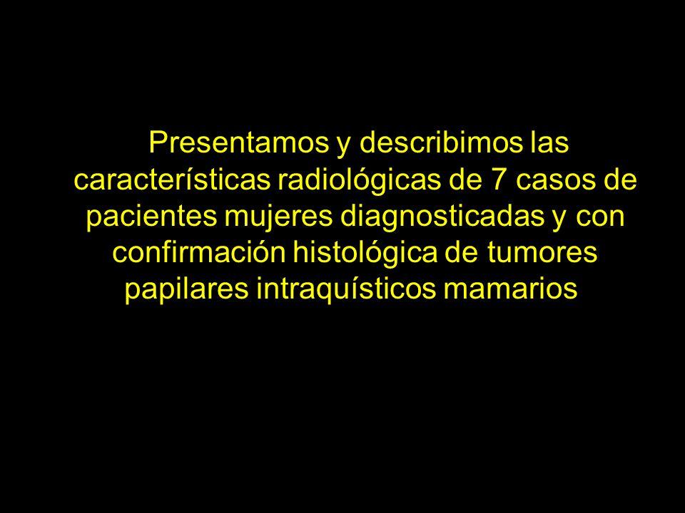 Presentamos y describimos las características radiológicas de 7 casos de pacientes mujeres diagnosticadas y con confirmación histológica de tumores papilares intraquísticos mamarios.