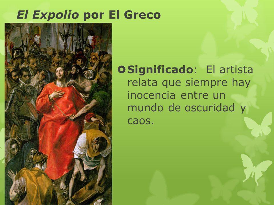 El Expolio por El Greco Significado: El artista relata que siempre hay inocencia entre un mundo de oscuridad y caos.