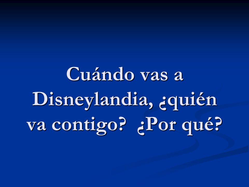 Cuándo vas a Disneylandia, ¿quién va contigo ¿Por qué