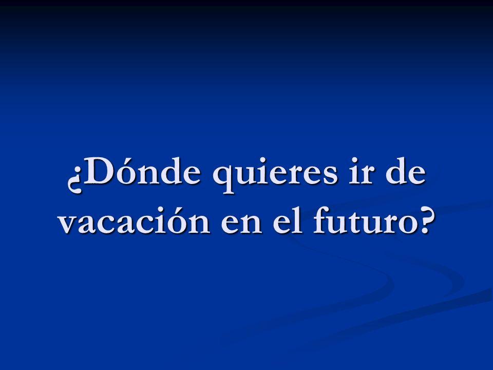 ¿Dónde quieres ir de vacación en el futuro
