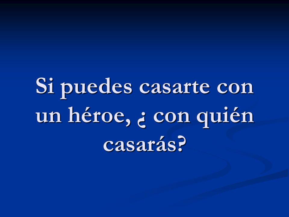 Si puedes casarte con un héroe, ¿ con quién casarás