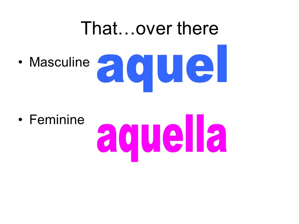 That…over there aquel Masculine Feminine aquella