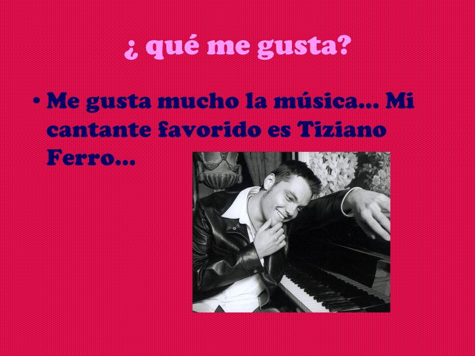 ¿ qué me gusta Me gusta mucho la música… Mi cantante favorido es Tiziano Ferro…