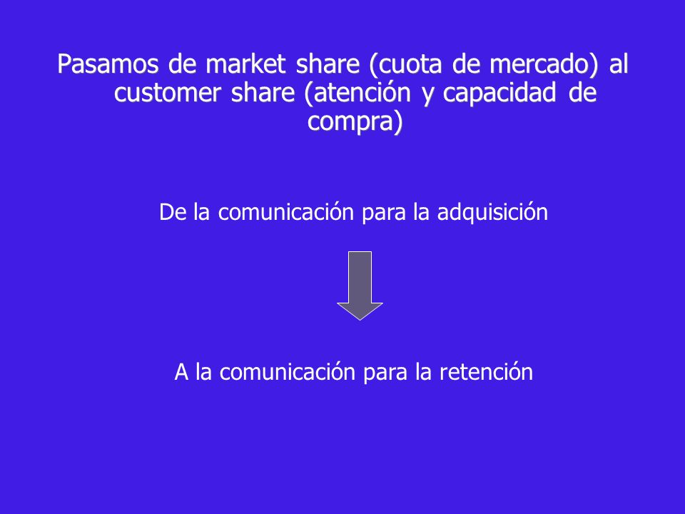 Pasamos de market share (cuota de mercado) al customer share (atención y capacidad de compra)