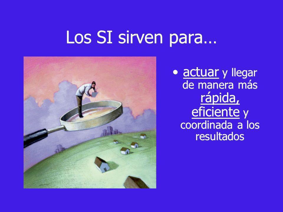 Los SI sirven para… actuar y llegar de manera más rápida, eficiente y coordinada a los resultados