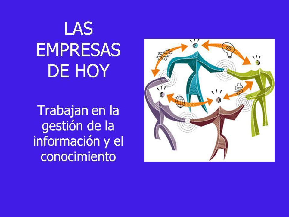 LAS EMPRESAS DE HOY Trabajan en la gestión de la información y el conocimiento