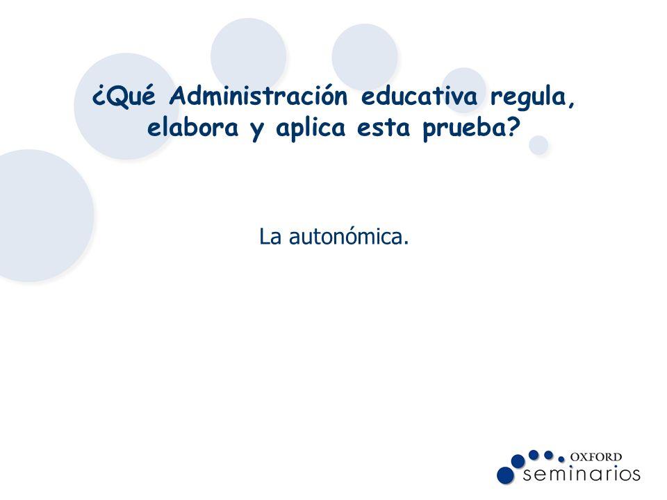 ¿Qué Administración educativa regula, elabora y aplica esta prueba