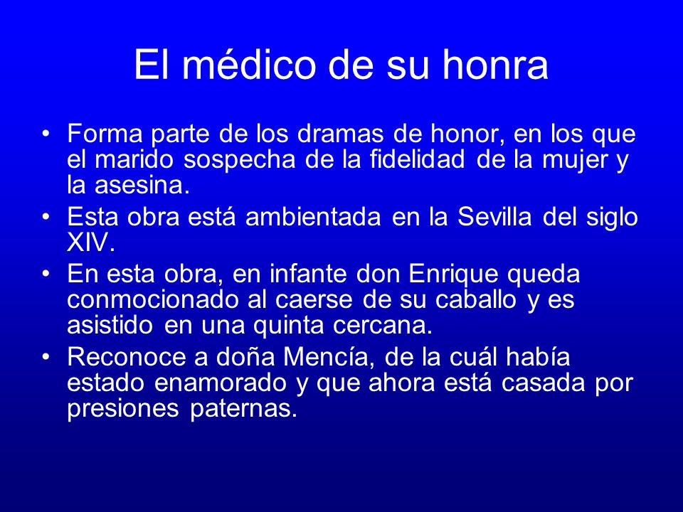 El médico de su honraForma parte de los dramas de honor, en los que el marido sospecha de la fidelidad de la mujer y la asesina.