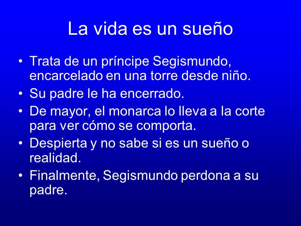 La vida es un sueño Trata de un príncipe Segismundo, encarcelado en una torre desde niño. Su padre le ha encerrado.