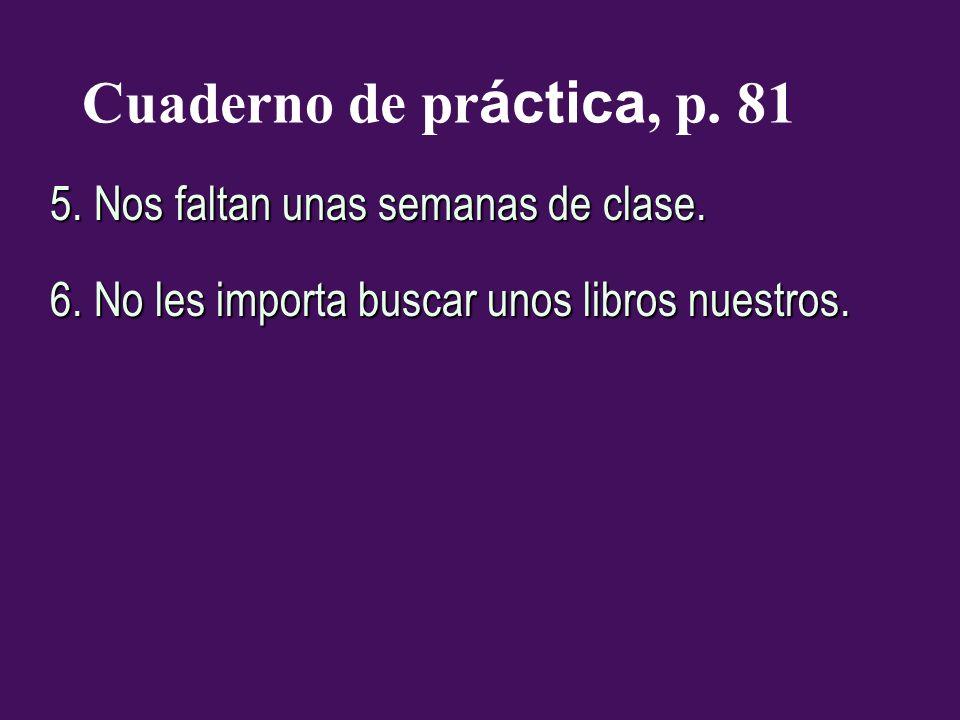 Cuaderno de práctica, p. 81 5. Nos faltan unas semanas de clase.