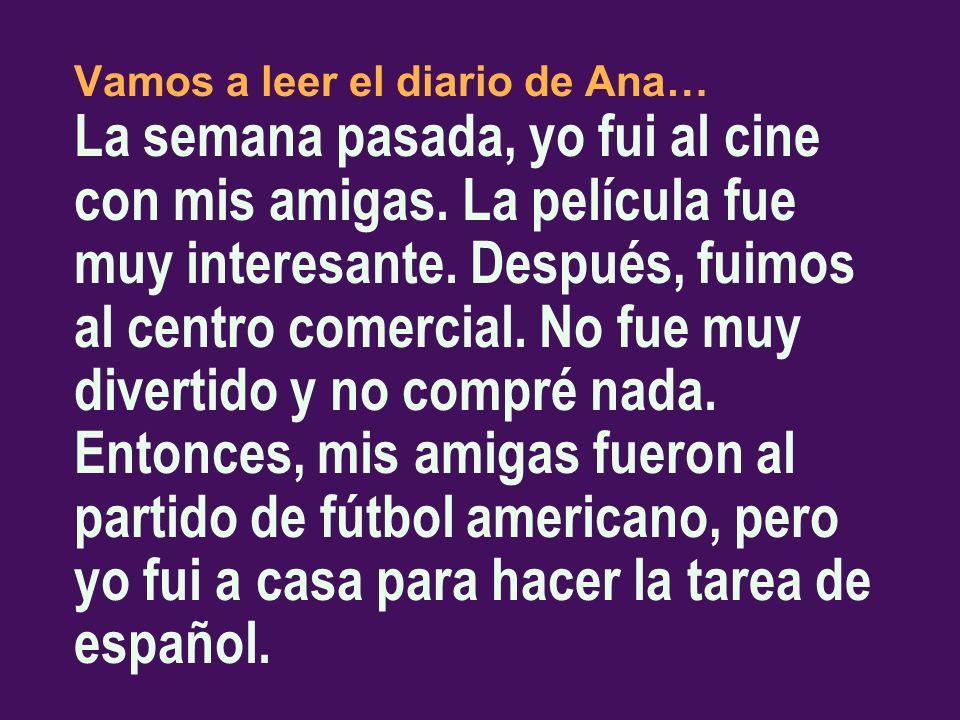 Vamos a leer el diario de Ana… La semana pasada, yo fui al cine con mis amigas. La película fue muy interesante. Después, fuimos al centro comercial. No fue muy divertido y no compré nada. Entonces, mis amigas fueron al partido de fútbol americano, pero yo fui a casa para hacer la tarea de español.