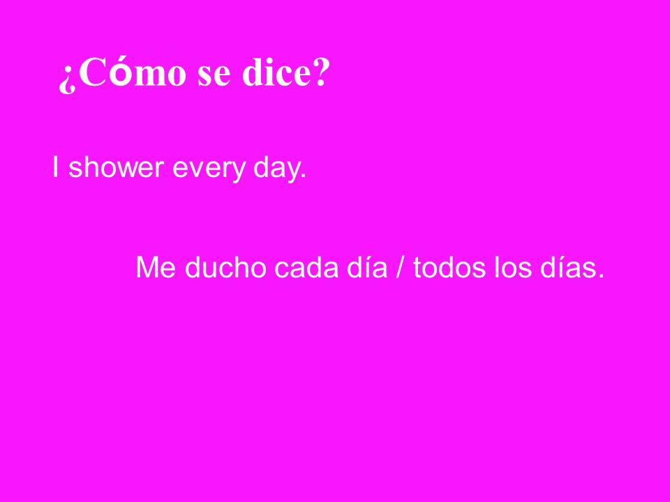 ¿Cómo se dice I shower every day. Me ducho cada día / todos los días.