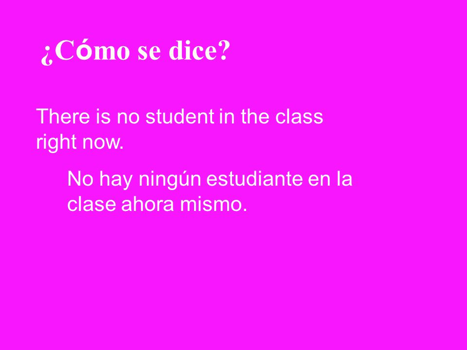¿Cómo se dice There is no student in the class right now.
