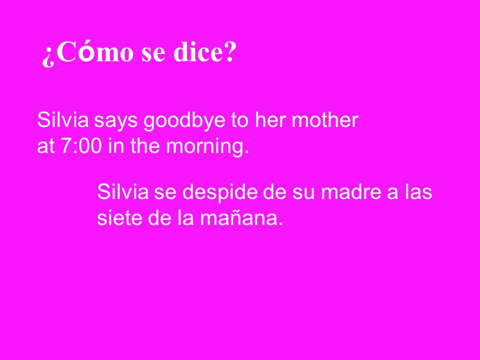 ¿Cómo se dice. Silvia says goodbye to her mother at 7:00 in the morning.
