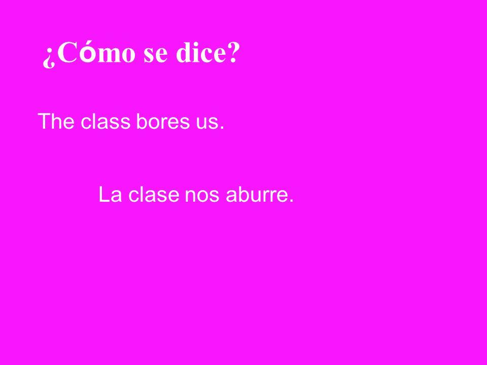 ¿Cómo se dice The class bores us. La clase nos aburre.