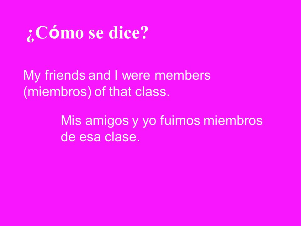 ¿Cómo se dice My friends and I were members (miembros) of that class.