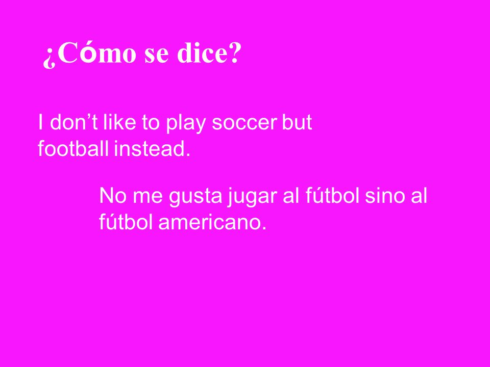¿Cómo se dice I don't like to play soccer but football instead.